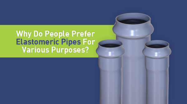 Why Elastomeric Pipes Are Preferred For Various Purposes