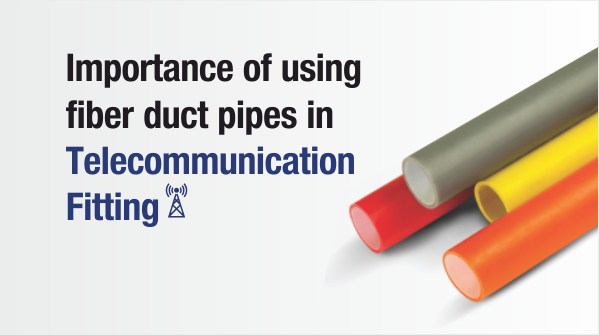 Importance of Using Fiber duct Pipes in Telecommunication Fitting